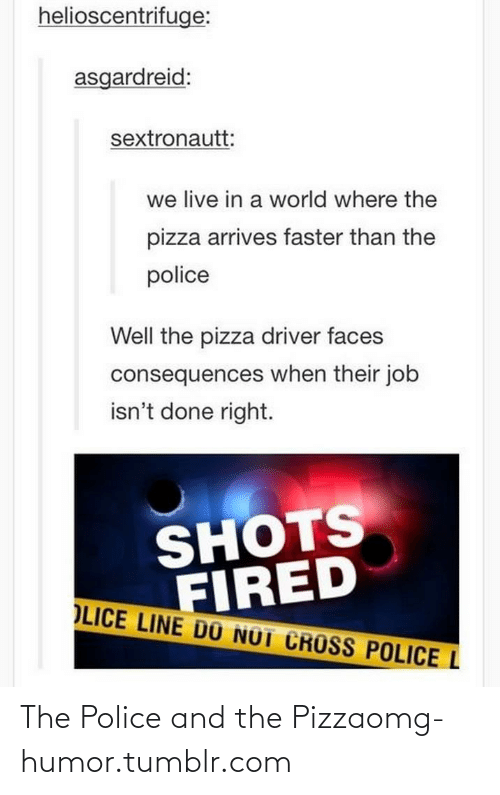 pizza: helioscentrifuge:  asgardreid:  sextronautt:  we live in a world where the  pizza arrives faster than the  police  Well the pizza driver faces  consequences when their job  isn't done right.  SHOTS  FIRED  OLICE LINE DŨ NOT CROSS POLICE L The Police and the Pizzaomg-humor.tumblr.com