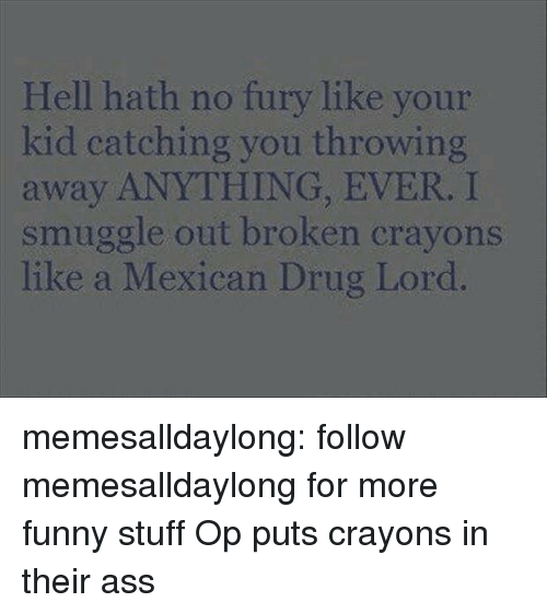 Funny Stuff: Hell hath no fury like your  kid catching you throwing  away ANYTHING, EVER. I  smuggle out broken crayons  like a Mexican Drug Lord memesalldaylong:  follow memesalldaylong for more funny stuff  Op puts crayons in their ass