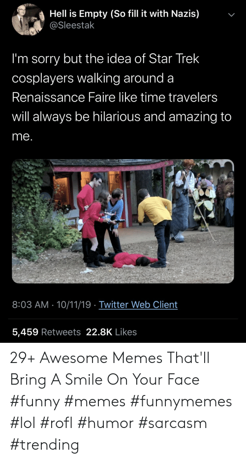 Star Trek: Hell is Empty (So fill it with Nazis)  @Sleestak  I'm sorry but the idea of Star Trek  cosplayers walking around a  Renaissance Faire like time travelers  will always be hilarious and amazing to  me.  ICWEL  Chainman  8:03 AM 10/11/19 Twitter Web Client  5,459 Retweets 22.8K Likes  > 29+ Awesome Memes That'll Bring A Smile On Your Face #funny #memes #funnymemes #lol #rofl #humor #sarcasm #trending