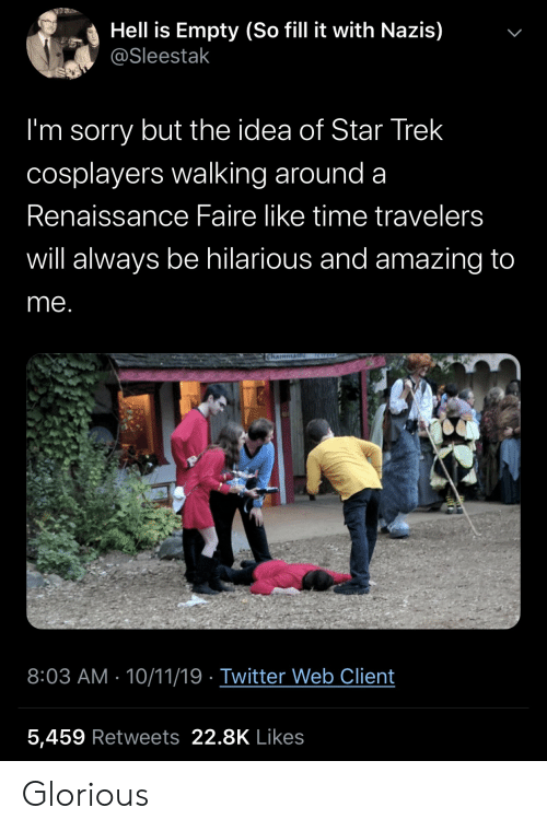 Star Trek: Hell is Empty (So fill it with Nazis)  @Sleestak  I'm sorry but the idea of Star Trek  cosplayers walking around a  Renaissance Faire like time travelers  will always be hilarious and amazing to  me.  RWELD  Chaimmai  8:03 AM 10/11/19 Twitter Web Client  5,459 Retweets 22.8K Likes  > Glorious