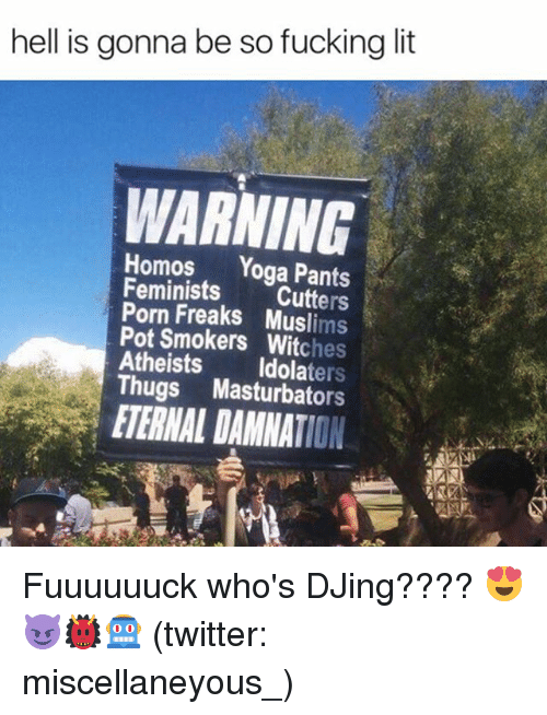Atheistism: hell is gonna be so fucking lit  WARNING  Homos  Yoga Pants  Feminists  Cutters  Pot Freaks Muslims  Smokers hes  Atheists  ters  Thugs Masturbators  ETERNAL DAMNATION. Fuuuuuuck who's DJing???? 😍😈👹🤖 (twitter: miscellaneyous_)