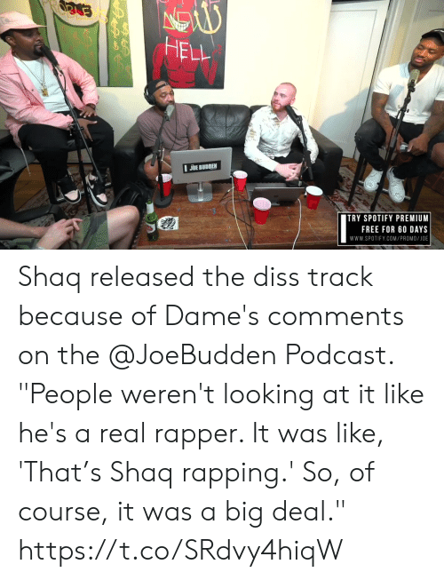 """Joe Budden: HELL  JOE BUDDEN  ITRY SPOTIFY PREMIUM  FREE FOR 60 DAYS  www.SPOTIFY.COM/PROMO/JOE Shaq released the diss track because of Dame's comments on the @JoeBudden Podcast.   """"People weren't looking at it like he's a real rapper. It was like, 'That's Shaq rapping.' So, of course, it was a big deal."""" https://t.co/SRdvy4hiqW"""