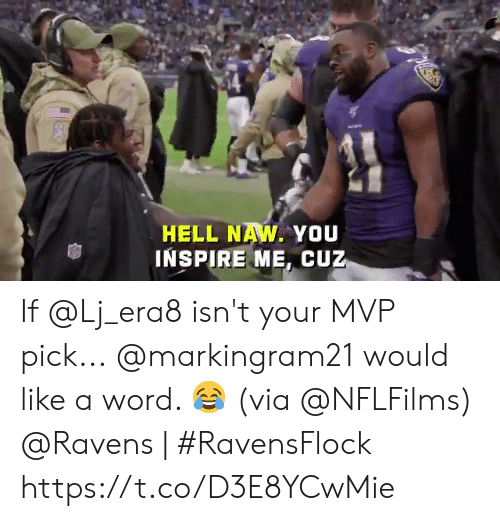 naw: HELL NAW. YOU  INSPIRE ME, CUZ If @Lj_era8 isn't your MVP pick...  @markingram21 would like a word. 😂 (via @NFLFilms)  @Ravens | #RavensFlock https://t.co/D3E8YCwMie