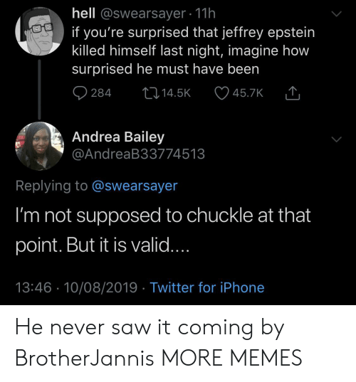 chuckle: hell @swearsayer 11h  if you're surprised that jeffrey epstein  killed himself last night, imagine how  surprised he must have been  284  L14.5K  45.7K  Andrea Bailey  @AndreaB33774513  Replying to @swearsayer  I'm not supposed to chuckle at that  point. But it is valid....  13:46 10/08/2019 Twitter for iPhone He never saw it coming by BrotherJannis MORE MEMES