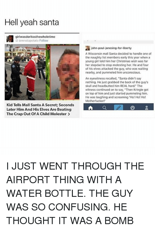 """Confused, Scream, and Tumblr: Hell yeah santa  girlwasdoritosthewholetime  iamnotapotato Follow  ev  Kid Tells Mall Santa A Secret; Seconds  Later Him And His Elves Are Beating  The Crap out of A Child Molester  2A john-paul-jonesing-for-liberty  A Wisconsin mall Santa decided to handle one of  the naughty list members early this year when a  young girl told him her Christmas wish was for  her stepdad to stop molesting her. He and four  of his elves attacked the guy, who was waiting  nearby, and pummeled him unconscious.  An eyewitness recalled, """"Santa didn't say  nothing. He just grabbed the back of the guy's  skull and headbutted him REAL hard."""" The  witness continued on to say, """"Then Kringle got  on top of him and just started pummeling him.  He was laughing and screaming """"Ho! Ho! Ho!  Motherfucker! I JUST WENT THROUGH THE AIRPORT THING WITH A WATER BOTTLE. THE GUY WAS SO CONFUSING. HE THOUGHT IT WAS A BOMB"""