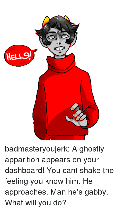 ghostly: HELL9 badmasteryoujerk: A ghostly apparition appears on your dashboard! You cant shake the feeling you know him. He approaches. Man he's gabby. What will you do?