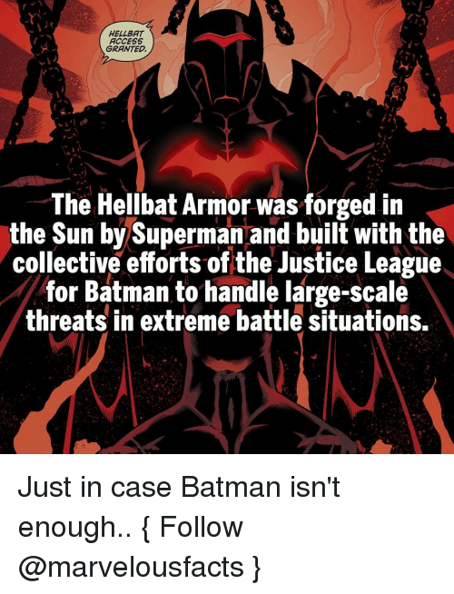 Batman, Memes, and Superman: HELLBAT  ACCESS  GRANTED.  The Hellbat Armor was forged in  the Sun by Superman and built with the  collective efforts of the Justice League  for Batman to handle large-scale  threats in extreme battle situations. Just in case Batman isn't enough.. { Follow @marvelousfacts }