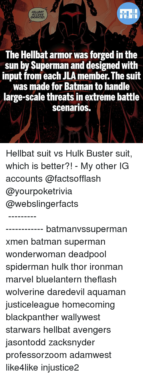 Batman, Memes, and Superman: HELLBAT  ACCESS  GRANTED.  The Hellbat armor was forged in the  sun by Superman and designed with  input from each JLA member The suit  was made for Batman to handle  large-scale threats in extreme battle  Scenarios. Hellbat suit vs Hulk Buster suit, which is better?! - My other IG accounts @factsofflash @yourpoketrivia @webslingerfacts ⠀⠀⠀⠀⠀⠀⠀⠀⠀⠀⠀⠀⠀⠀⠀⠀⠀⠀⠀⠀⠀⠀⠀⠀⠀⠀⠀⠀⠀⠀⠀⠀⠀⠀⠀⠀ ⠀⠀--------------------- batmanvssuperman xmen batman superman wonderwoman deadpool spiderman hulk thor ironman marvel bluelantern theflash wolverine daredevil aquaman justiceleague homecoming blackpanther wallywest starwars hellbat avengers jasontodd zacksnyder professorzoom adamwest like4like injustice2