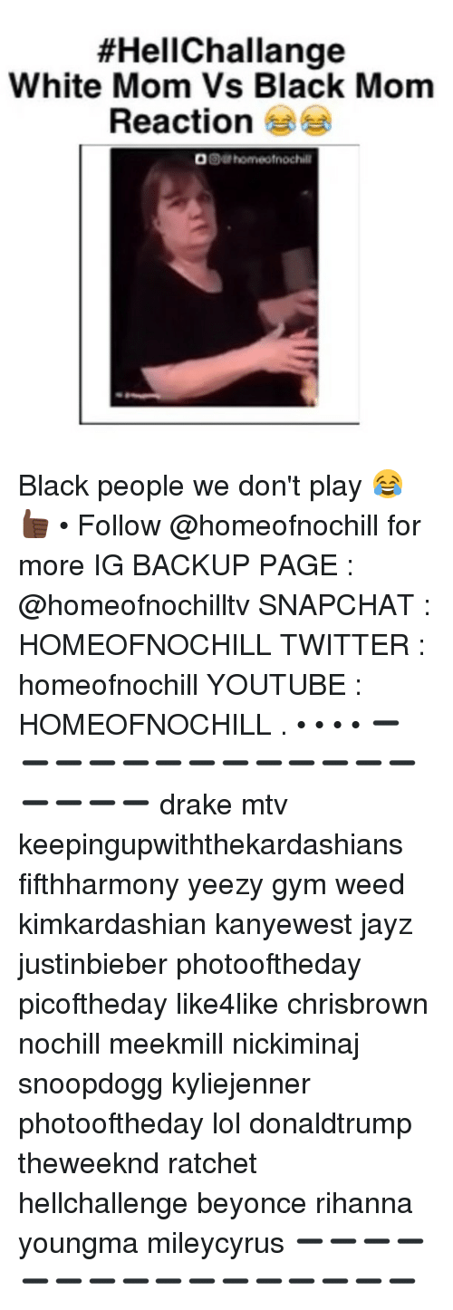 Memes, Mtv, and Ratchet:  #HellChallange  White Mom Vs Black Mom  Reaction Black people we don't play 😂👍🏿 • Follow @homeofnochill for more IG BACKUP PAGE : @homeofnochilltv SNAPCHAT : HOMEOFNOCHILL TWITTER : homeofnochill YOUTUBE : HOMEOFNOCHILL . • • • • ➖➖➖➖➖➖➖➖➖➖➖➖➖➖➖➖➖ drake mtv keepingupwiththekardashians fifthharmony yeezy gym weed kimkardashian kanyewest jayz justinbieber photooftheday picoftheday like4like chrisbrown nochill meekmill nickiminaj snoopdogg kyliejenner photooftheday lol donaldtrump theweeknd ratchet hellchallenge beyonce rihanna youngma mileycyrus ➖➖➖➖➖➖➖➖➖➖➖➖➖➖➖➖