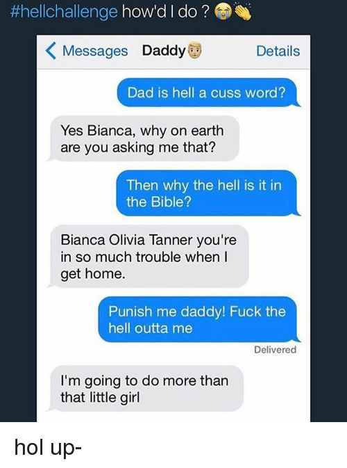 Punishes:  #hellchallenge  how'd l do  K Messages Daddy  Details  Dad is hell a cuss word?  Yes Bianca, why on earth  are you asking me that?  Then why the hell is it in  the Bible?  Bianca Olivia Tanner you're  in so much trouble when I  get home.  Punish me daddy! Fuck the  hell outta me  Delivered  I'm going to do more than  that little girl hol up-