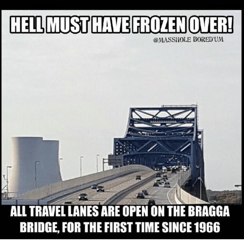 Masshole: HELLMUST HAVE FROZENOVER!  MASSHOLE BORED UM  ALL TRAVELLANESARE OPEN ON THE BRAGGA  BRIDGE FOR THE FIRST TIMESINCE 1966