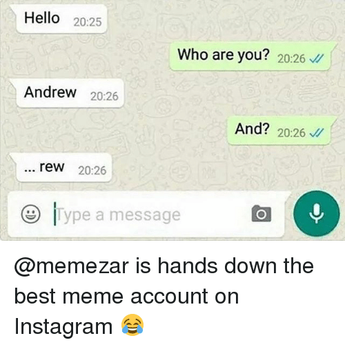 Hello, Instagram, and Meme: Hello 20:25  Who are you? 20:26  Andrew 20:26  And? 20:26  rew 20:26  e ype a message @memezar is hands down the best meme account on Instagram 😂