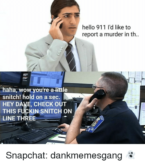 Hello, Memes, and Snapchat: hello 911 I'd like to  report a murder in th  haha, wow you're a-little  snitch! hold on a sec.  HEY DAVE, CHECK OUT  THIS FUCKIN SNITCH ON  LINE THREE Snapchat: dankmemesgang 👻