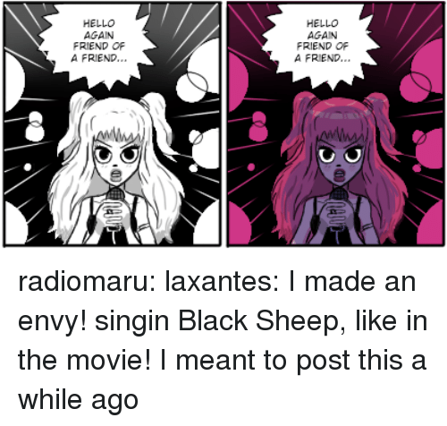 black sheep: HELLO  AGAIN  FRIEND OR  A FRIEND..  HELLO  AGAIN  FRIEND OF  A FRIEND. radiomaru: laxantes:  I made an envy! singin Black Sheep, like in the movie!  I meant to post this a while ago