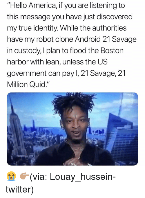 """Flood: """"Hello America, if you are listening to  this message you have just discovered  my true identity. While the authorities  have my robot clone Android 21 Savage  in custody, I plan to flood the Boston  harbor with lean, unless the US  government can pay I, 21 Savage, 21  Million Quid."""" 😭 👉🏽(via: Louay_hussein-twitter)"""