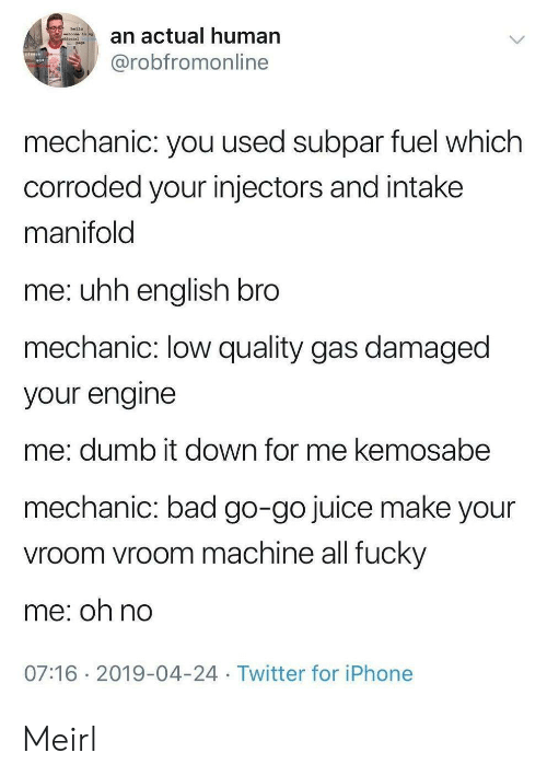 mechanic: hello  an actual human  welcone to ny  @robfromonline  mechanic: you used subpar fuel which  corroded your injectors and intake  manifold  me: uhh english bro  mechanic: low quality gas damaged  your engine  me: dumb it down for me kemosabe  mechanic: bad go-go juice make your  vroom vroom machine all fucky  me: oh no  07:16 2019-04-24 Twitter for iPhone Meirl