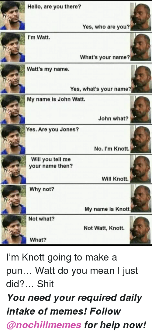 Hello, Memes, and Shit: Hello, are you there?  Yes, who are you?  I'm Watt.  What's your name?  Watt's my name.  Yes, what's your name?  My name is John Watt.  John what?  Yes. Are you Jones?  No. I'm Knott.  Will you tell me  your name then?  Will Knott.  Why not?  My name is Knott  Not what?  Not Watt, Knott.  What? I'm Knott going to make a pun… Watt do you mean I just did?… Shit   <p><b><i>You need your required daily intake of memes! Follow <a>@nochillmemes</a>​ for help now!</i></b><br/></p>