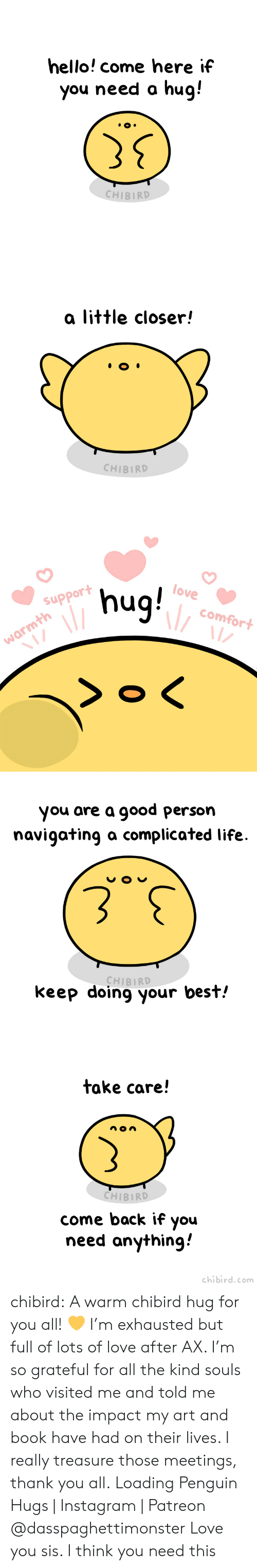 Meetings: hello! come here if  you need a hug!  CHIBIRD   a little closer!  CHIBIRD   6nu  >o <  love  support  comfort  warmth  Z  0   you are a good person  navigating a complicated life  CHIBIRD  keep doing your best!   take care!  CHIBIRD  come back if you  need anything  chibird.com chibird:  A warm chibird hug for you all! 💛 I'm exhausted but full of lots of love after AX. I'm so grateful for all the kind souls who visited me and told me about the impact my art and book have had on their lives. I really treasure those meetings, thank you all.   Loading Penguin Hugs | Instagram | Patreon    @dasspaghettimonster Love you sis. I think you need this