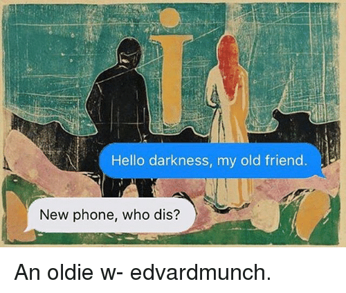 New Phone Who Dis: Hello darkness, my old friend.  New phone, who dis? An oldie w- edvardmunch.