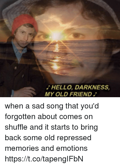 Hello Darkness, My Old Friend: HELLO, DARKNESS,  MY OLD FRIEND when a sad song that you'd forgotten about comes on shuffle and it starts to bring back some old repressed memories and emotions https://t.co/tapengIFbN