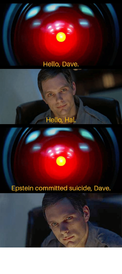 hal: Hello, Dave.  Hello, Hal.  Epstein committed suicide, Dave. Just passing through with this meme