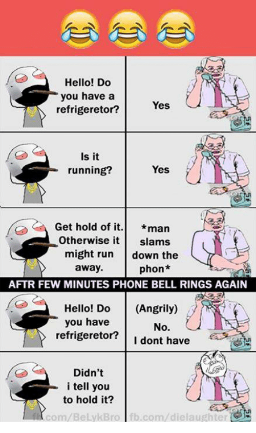 bell ringing: Hello! Do  you have a  refrigeretor?  Yes  Is it  running?  Yes  Get hold of it  man  Otherwise it  slams.  might run  down the  away.  phon  AFTR FEW MINUTES PHONE BELL RINGS AGAIN  Hello! Do  (Angrily)  you have  No.  refrigeretor?  I dont have  Didn't  i tell you  to hold it?  com/BeLykBro fb.com/dielaughter