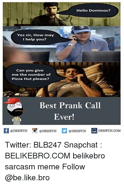 Be Like, Hello, and Meme: Hello Dominos?  Yes sir, How may  I help you?  Can you give  me the number of  Pizza Hut please?  Best Prank Call  Ever!  KI@DESIFUN 1 @DESIFUN  @DESIFUN DESIFUN.COM Twitter: BLB247 Snapchat : BELIKEBRO.COM belikebro sarcasm meme Follow @be.like.bro