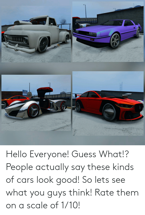 On A Scale Of: Hello Everyone! Guess What!? People actually say these kinds of cars look good! So lets see what you guys think! Rate them on a scale of 1/10!