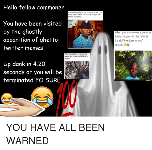 """Twitter Memes: Hello fellow commoner  When she give you her number in the club  & you call it when she walkin away & her  phone don't ring  h Reply 3 RetweetFavorite  More  You have been visited  by the ghostly  apparition of ghetto  twitter memes  When your mom owes you money  & she hits you with the """"after all  the stuff i've done for you  excuse.  When you at your white friends  house and he starts stabbing his  parents  Up dank in 4.20  seconds or you will be  terminated FO SURE  funny.c  el <p>YOU HAVE ALL BEEN WARNED</p>"""