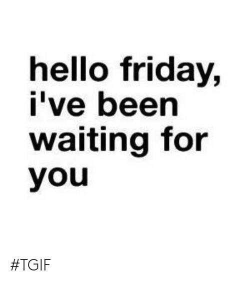 Hello Friday: hello friday,  i've been  waiting for  you #TGIF
