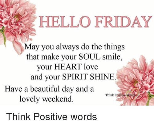 Hello Friday: HELLO FRIDAY  May you always do the things  that make your SOUL smile,  your HEART love  and your SPIRIT SHINE  Have a beautiful day and a  lovely weekend Think Positive words