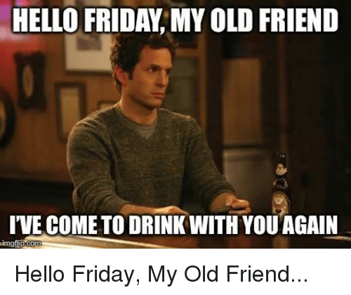 Hello Friday: HELLO FRIDAY, MY OLD FRIEND  I'VE COME TO DRINK WITH YOUAGAIN