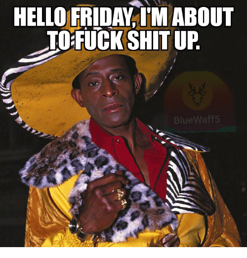 Hello Friday: HELLO FRIDAY T'M ABOUT  TOFUCKSHIT UP  BlueWaff5
