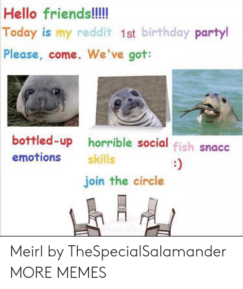 redd: Hello friends!!!!  Today is my redd it 1st birthday party!  Please, come. We've got:  bottled-up horrible social fish snacc  emotions  skills  join the circle Meirl by TheSpecialSalamander MORE MEMES