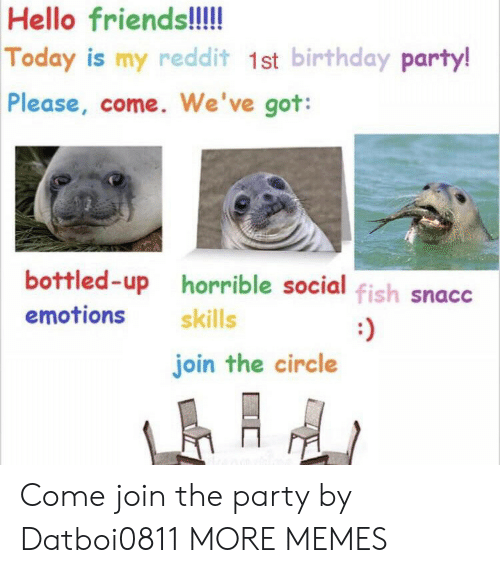 The Circle: Hello friends!!!  Today is my reddit 1st birthday party!  Please, come. We've got:  bottled-up horrible social fish snacc  emotions  skills  :)  join the circle Come join the party by Datboi0811 MORE MEMES