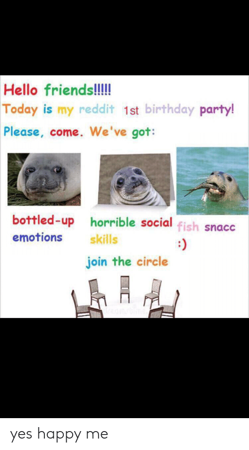 The Circle: Hello friends!!!  Today is my reddit 1st birthday party!  Please, come. We've got:  bottled-up horrible social fish snacc  emotions  skills  join the circle yes happy me
