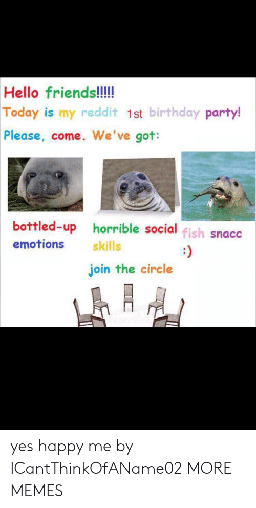The Circle: Hello friends!!!  Today is my reddit 1st birthday party!  Please, come. We've got:  bottled-up horrible social fish snacc  emotions  skills  join the circle yes happy me by ICantThinkOfAName02 MORE MEMES