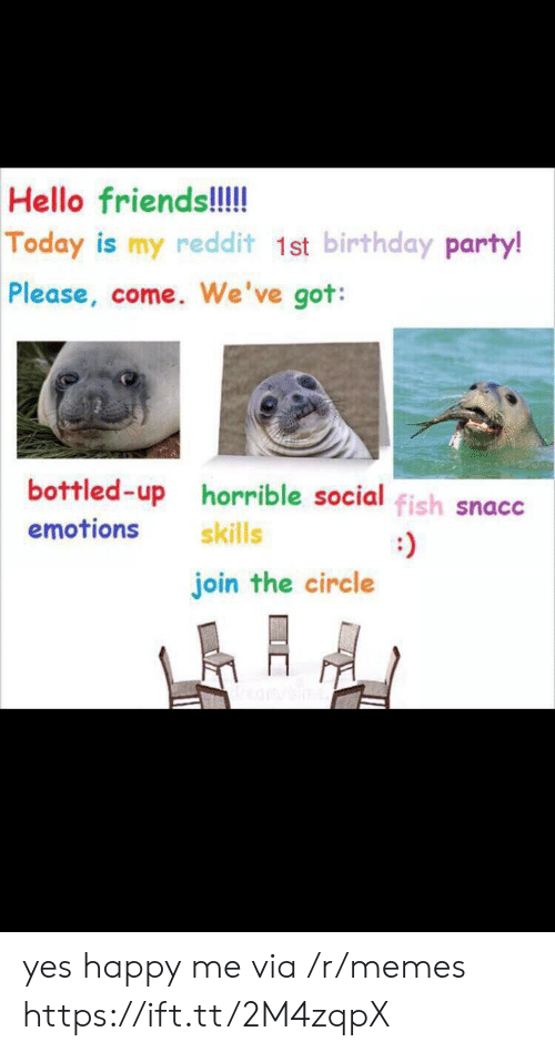 The Circle: Hello friends!!!  Today is my reddit 1st birthday party!  Please, come. We've got:  bottled-up horrible social fish snacc  emotions  skills  join the circle yes happy me via /r/memes https://ift.tt/2M4zqpX