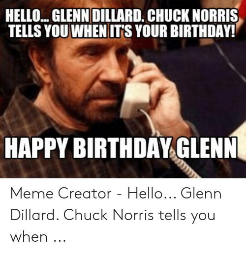 Glenn Meme: HELLO... GLENNDILLARD. CHUCK NORRIS  TELLS YOU WHEN ITS YOUR BIRTHDAY!  HAPPY BIRTHDAY GLENN Meme Creator - Hello... Glenn Dillard. Chuck Norris tells you when ...