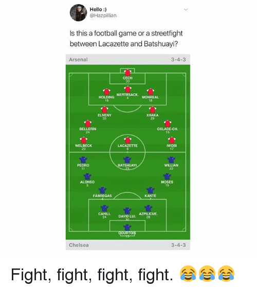 cech: Hello:)  @Hazpillian  Is this a football game or a streetfight  between Lacazette and Batshuayi?  Arsenal  3-4-3  CECH  HOLDING MERTESACK.  16  18  ELNENY  35  XHAKA  29  OXLADE-CH  15  24  WELBECK  23  LACAZETTE  17  PEDRO  BATSHUAM  ALONS  MOSES  15  FABREGAS  24 DAVID LUL AZPILICUE.  Chelsea  3-4-3 Fight, fight, fight, fight. 😂😂😂