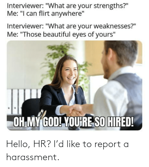 D: Hello, HR? I'd like to report a harassment.