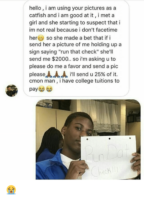 "c'mon man: hello, i am using your pictures as a  catfish and i am good at it, i met a  girl and she starting to suspect that i  im not real because i don't facetime  herso she made a bet that if i  send her a picture of me holding up a  sign saying ""run that check"" she'll  send me $2000. so i'm asking u to  please do me a favor and send a pic  pleaseㅅㅅㅅ i'll send u 25% of it.  cmon man, i have college tuitions to  pay  閃閃 😭"