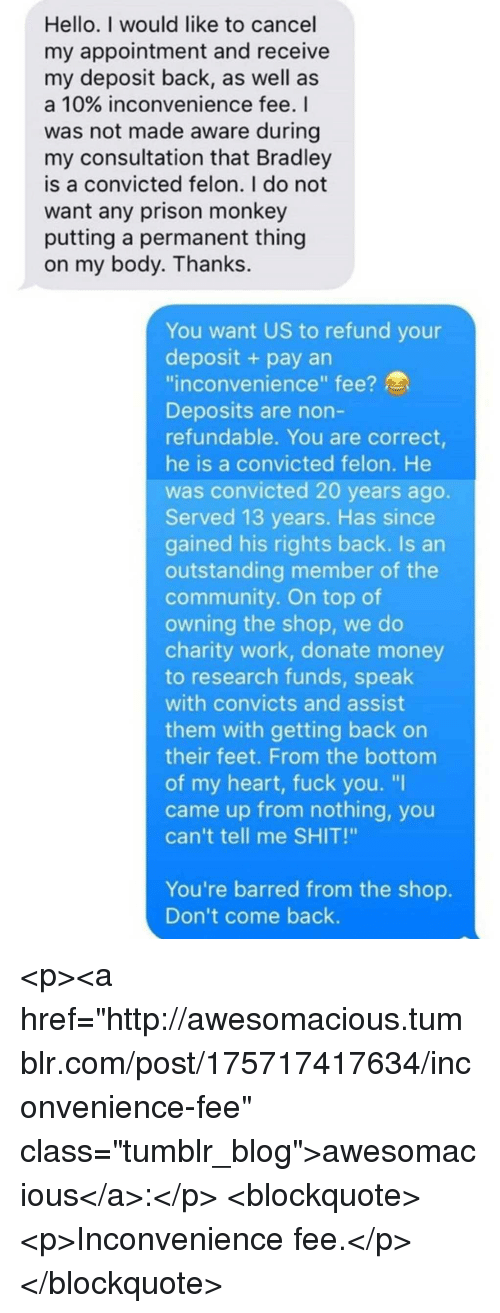 "Community, Fuck You, and Hello: Hello. I would like to cancel  my appointment and receive  my deposit back, as well as  a 10% inconvenience fee. I  was not made aware during  my consultation that Bradley  is a convicted felon. I do not  want any prison monkey  putting a permanent thing  on my body. Thanks.  You want US to refund your  deposit + pay an  inconvenience"" fee?  Deposits are non-  refundable. You are correct,  he is a convicted felon. He  was convicted 20 years ago.  Served 13 years. Has since  gained his rights back. Is an  outstanding member of the  community. On top of  owning the shop, we do  charity work, donate money  to research funds, speak  with convicts and assist  them with getting back on  their feet. From the bottom  of my heart, fuck you. ""I  came up from nothing, you  can't tell me SHIT!""  You're barred from the shop.  Don't come back. <p><a href=""http://awesomacious.tumblr.com/post/175717417634/inconvenience-fee"" class=""tumblr_blog"">awesomacious</a>:</p>  <blockquote><p>Inconvenience fee.</p></blockquote>"