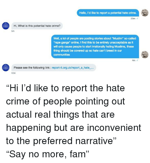 "Crime, Fam, and Hello: Hello, I'd like to report a potential hate crime.  23m  Hi, What is this potential hate crime?  5m  Well, a lot of people are posting stories about ""Muslim so-called  rape gangs"" online, I find this to be entirely unacceptable as It  will only cause people to start irrationally hating Muslims, these  thing should be covered up so hate can't breed in our  communities  4m  Please see the following link : report-it.org.uk/report a hate...  now <p>""Hi I'd like to report the hate crime of people pointing out actual real things that are happening but are inconvenient to the preferred narrative""</p>  <p>""Say no more, fam""</p>"