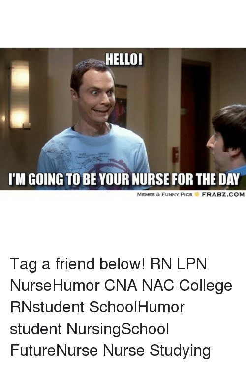 College, Hello, and Memes: HELLO!  I'M GOING TO BE YOUR NURSE FORTHE DAY  MEMES & FUNNY PICS  FRABZ.COM Tag a friend below! RN LPN NurseHumor CNA NAC College RNstudent SchoolHumor student NursingSchool FutureNurse Nurse Studying