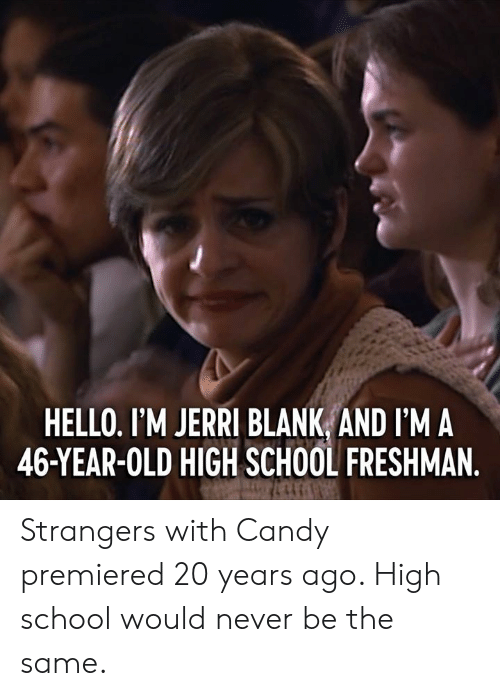 Jerri: HELLO. I'M JERRI BLANK AND I'M A  46-YEAR-OLD HIGH SCHOOL FRESHMAN Strangers with Candy premiered 20 years ago. High school would never be the same.