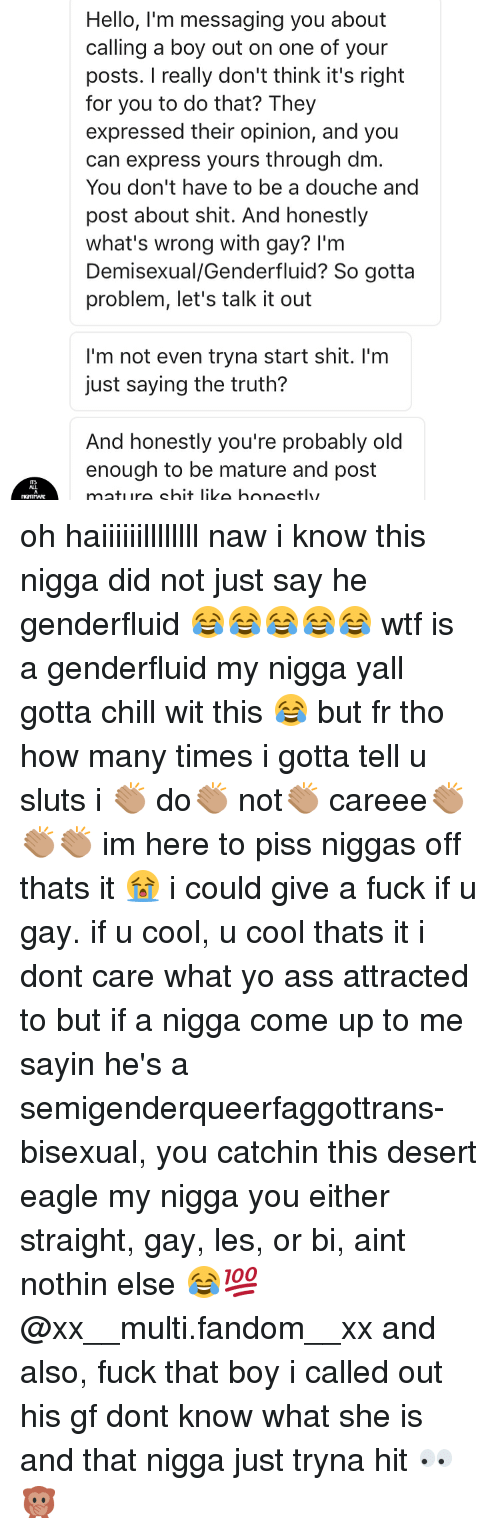 Memes, My Nigga, and Fuck That: Hello, I'm messaging you about  calling a boy out on one of your  posts. really don't think it's right  for you to do that? They  expressed their opinion, and you  can express yours through dm  You don't have to be a douche and  post about shit. And honestly  what's wrong with gay? I'm  Demisexual/Genderfluid? So gotta  problem, let's talk it out  I'm not even tryna start shit. I'm  just saying the truth?  And honestly you're probably old  enough to be mature and post  mature shit like honestly oh haiiiiiillllllll naw i know this nigga did not just say he genderfluid 😂😂😂😂😂 wtf is a genderfluid my nigga yall gotta chill wit this 😂 but fr tho how many times i gotta tell u sluts i 👏🏽 do👏🏽 not👏🏽 careee👏🏽👏🏽👏🏽 im here to piss niggas off thats it 😭 i could give a fuck if u gay. if u cool, u cool thats it i dont care what yo ass attracted to but if a nigga come up to me sayin he's a semigenderqueerfaggottrans-bisexual, you catchin this desert eagle my nigga you either straight, gay, les, or bi, aint nothin else 😂💯 @xx__multi.fandom__xx and also, fuck that boy i called out his gf dont know what she is and that nigga just tryna hit 👀🙊