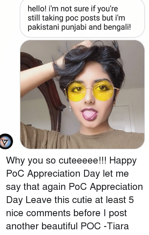 Bengali: hello! i'm not sure if you're  still taking poc posts but i'm  pakistani punjabi and bengali! Why you so cuteeeee!!! Happy PoC Appreciation Day let me say that again PoC Appreciation Day Leave this cutie at least 5 nice comments before I post another beautiful POC -Tiara