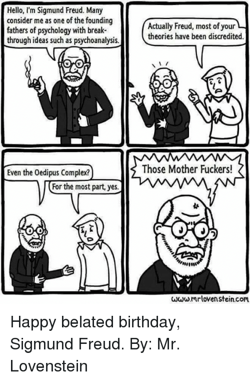 Sigmund Freud: Hello, I'm Sigmund Freud. Many  consider me as one of the founding  fathers of psychology with break-  through ideas such as psychoanalysis.  Even the Oedipus Complex?  or the most part, yes.  Actually Freud, most ofyour  theories have been discredited.  Those Mother Fuckers!  www.mrlovenstein.com Happy belated birthday, Sigmund Freud.  By: Mr. Lovenstein