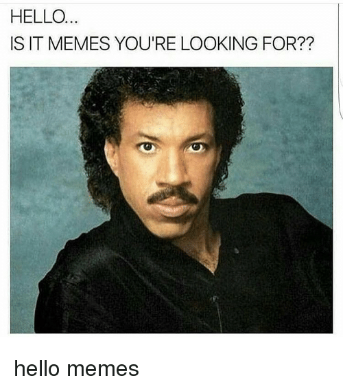 Hello, Memes, and 🤖: HELLO  IS IT MEMES YOU'RE LOOKING FOR?? hello memes